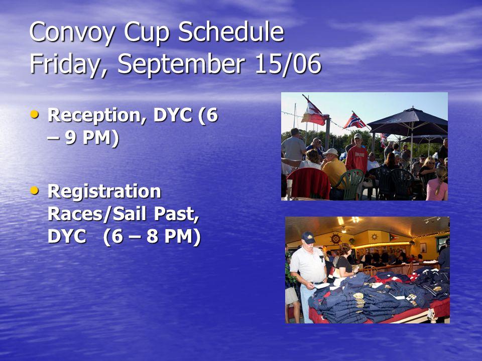 Convoy Cup Schedule Saturday, September 16/06 Registration Races/Sail Past, DYC (9 – 11 AM) Registration Races/Sail Past, DYC (9 – 11 AM) Ocean Race First Gun, Halifax Waterfront (10:30 AM) Ocean Race First Gun, Halifax Waterfront (10:30 AM) Veterans' Reception, Halifax Waterfront (10 AM – Noon) Veterans' Reception, Halifax Waterfront (10 AM – Noon) Basin Races First Gun, DYC (1 PM) Basin Races First Gun, DYC (1 PM) Junior Sailing Events, Halifax Waterfront (1 -4 PM) Junior Sailing Events, Halifax Waterfront (1 -4 PM) Daily Prize Awards, Halifax Waterfront (5 PM) Daily Prize Awards, Halifax Waterfront (5 PM)