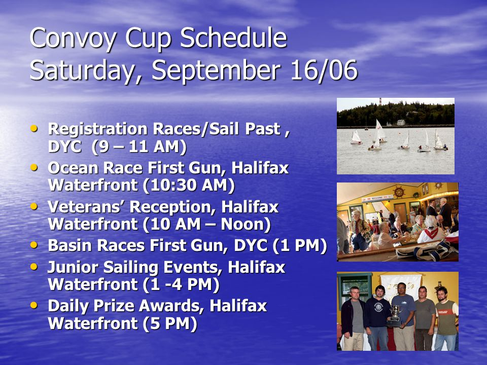Convoy Cup Schedule Saturday, September 16/06 Registration Races/Sail Past, DYC (9 – 11 AM) Registration Races/Sail Past, DYC (9 – 11 AM) Ocean Race First Gun, Halifax Waterfront (10:30 AM) Ocean Race First Gun, Halifax Waterfront (10:30 AM) Veterans' Reception, Halifax Waterfront (10 AM – Noon) Veterans' Reception, Halifax Waterfront (10 AM – Noon) Basin Races First Gun, DYC (1 PM) Basin Races First Gun, DYC (1 PM) Junior Sailing Events, Halifax Waterfront (1 -4 PM) Junior Sailing Events, Halifax Waterfront (1 -4 PM) Daily Prize Awards, Halifax Waterfront (5 PM) Daily Prize Awards, Halifax Waterfront (5 PM)