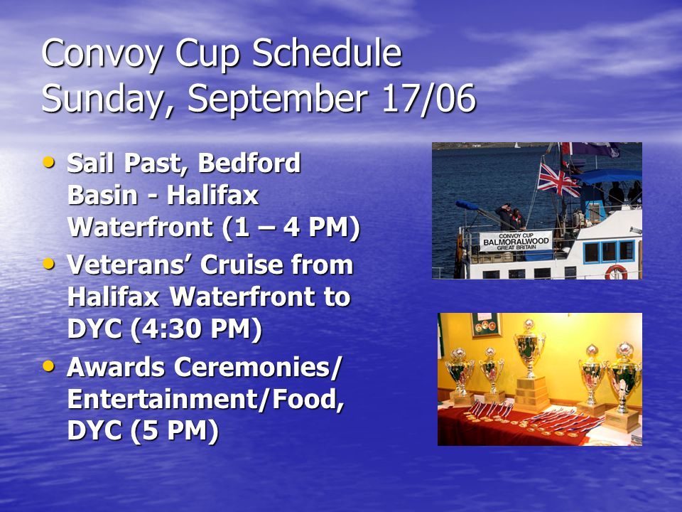 Convoy Cup Schedule Sunday, September 17/06 Sail Past, Bedford Basin - Halifax Waterfront (1 – 4 PM) Sail Past, Bedford Basin - Halifax Waterfront (1 – 4 PM) Veterans' Cruise from Halifax Waterfront to DYC (4:30 PM) Veterans' Cruise from Halifax Waterfront to DYC (4:30 PM) Awards Ceremonies/ Entertainment/Food, DYC (5 PM) Awards Ceremonies/ Entertainment/Food, DYC (5 PM)