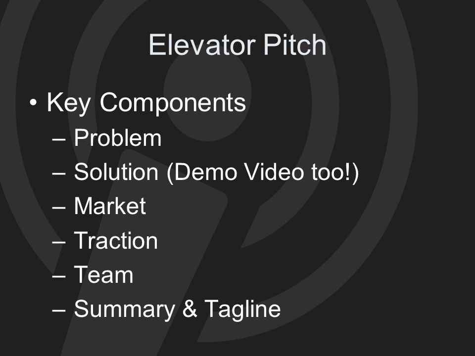 Elevator Pitch Key Components – Problem – Solution (Demo Video too!) – Market – Traction – Team – Summary & Tagline