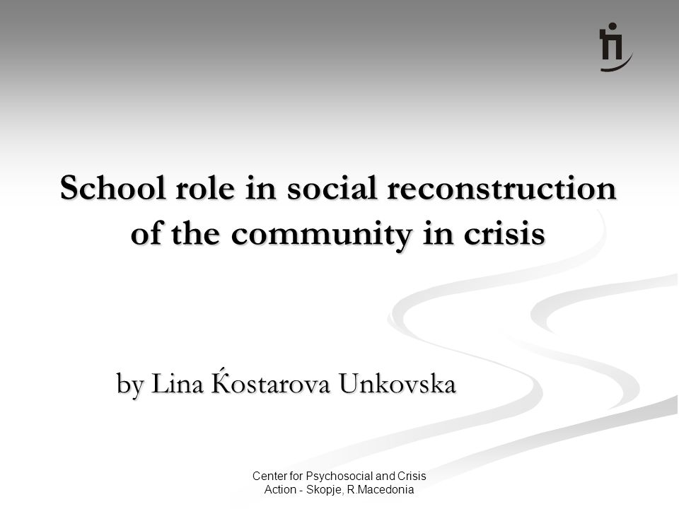 Center for Psychosocial and Crisis Action - Skopje, R.Macedonia School role in social reconstruction of the community in crisis by Lina Ќostarova Unkovska