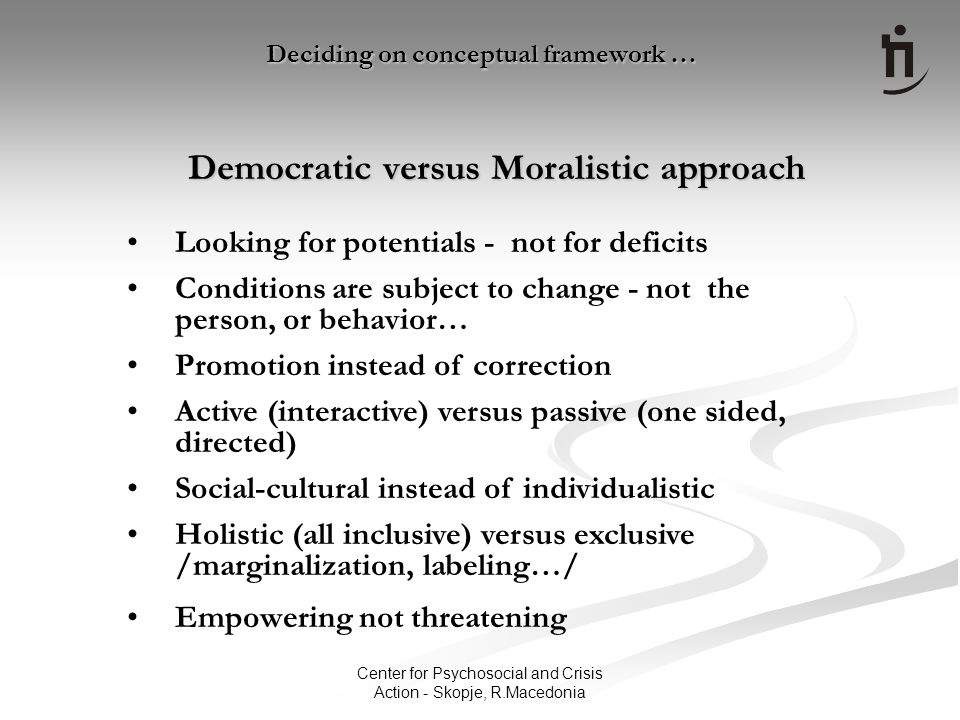 Center for Psychosocial and Crisis Action - Skopje, R.Macedonia Democratic versus Moralistic approach Deciding on conceptual framework … Looking for potentials - not for deficits Conditions are subject to change - not the person, or behavior… Promotion instead of correction Active (interactive) versus passive (one sided, directed) Social-cultural instead of individualistic Holistic (all inclusive) versus exclusive /marginalization, labeling…/ Empowering not threatening