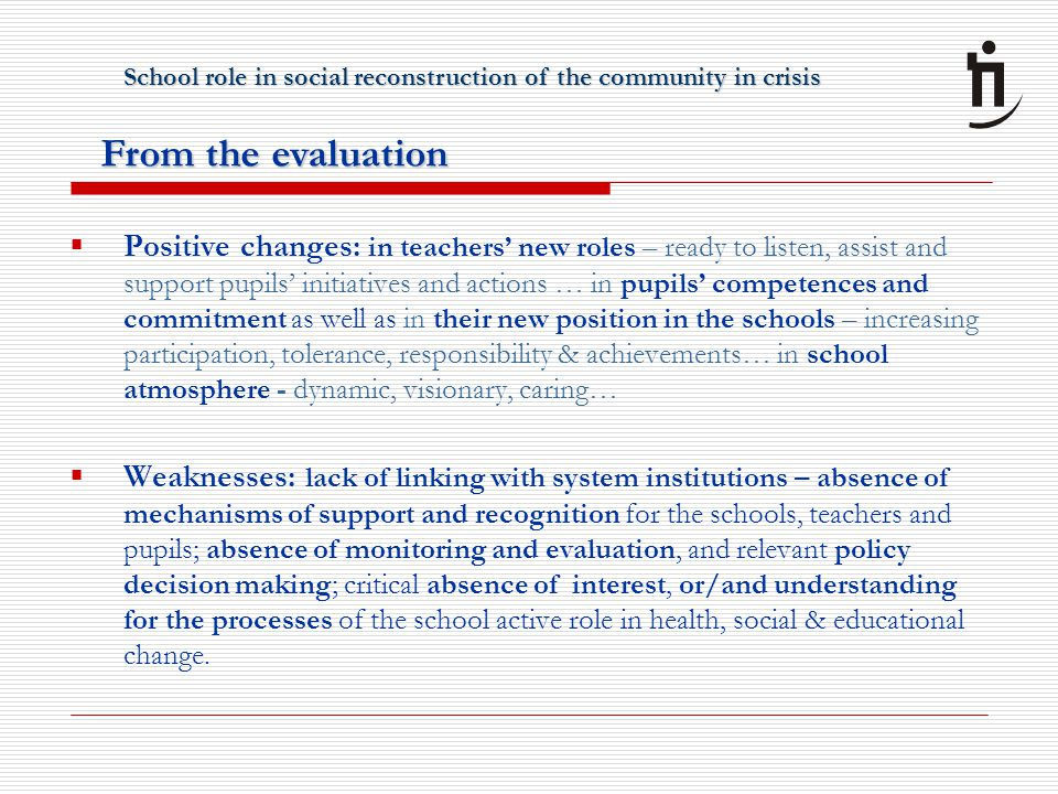  Positive changes: in teachers' new roles – ready to listen, assist and support pupils' initiatives and actions … in pupils' competences and commitment as well as in their new position in the schools – increasing participation, tolerance, responsibility & achievements… in school atmosphere - dynamic, visionary, caring…  Weaknesses: lack of linking with system institutions – absence of mechanisms of support and recognition for the schools, teachers and pupils; absence of monitoring and evaluation, and relevant policy decision making; critical absence of interest, or/and understanding for the processes of the school active role in health, social & educational change.