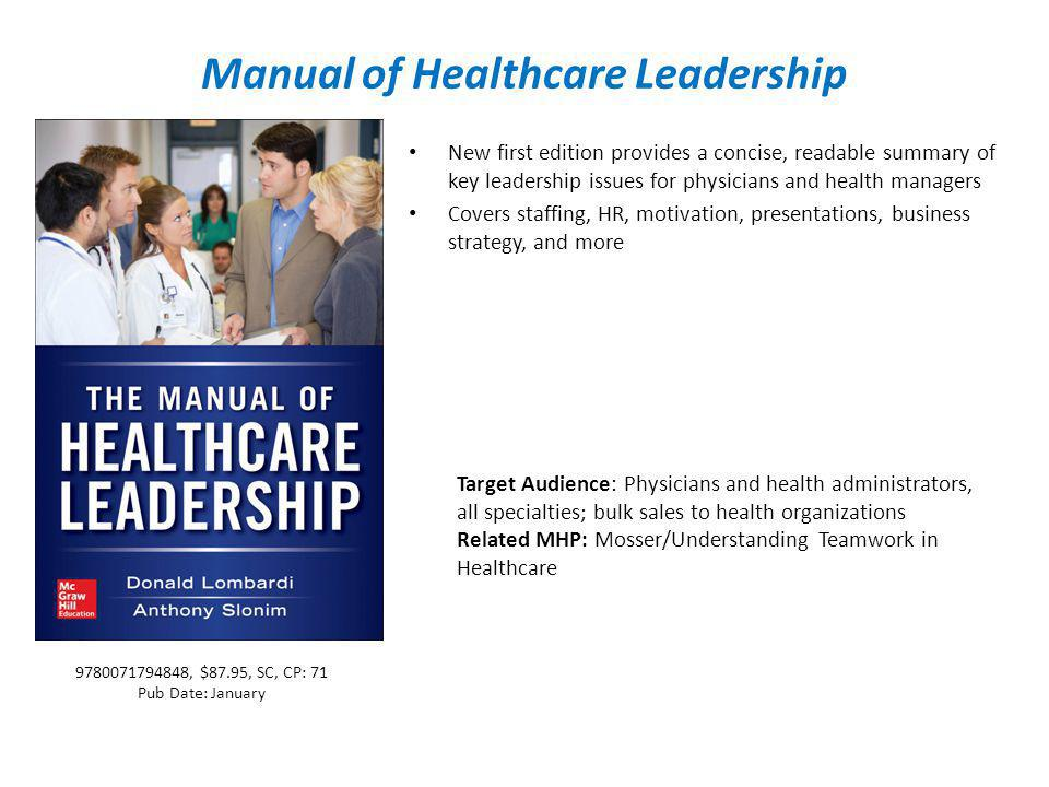 Manual of Healthcare Leadership New first edition provides a concise, readable summary of key leadership issues for physicians and health managers Covers staffing, HR, motivation, presentations, business strategy, and more Target Audience: Physicians and health administrators, all specialties; bulk sales to health organizations Related MHP: Mosser/Understanding Teamwork in Healthcare 9780071794848, $87.95, SC, CP: 71 Pub Date: January