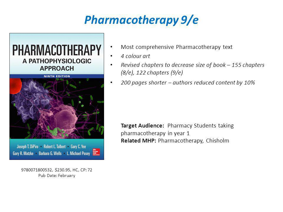 Pharmacotherapy 9/e Most comprehensive Pharmacotherapy text 4 colour art Revised chapters to decrease size of book – 155 chapters (8/e), 122 chapters (9/e) 200 pages shorter – authors reduced content by 10% Target Audience: Pharmacy Students taking pharmacotherapy in year 1 Related MHP: Pharmacotherapy, Chisholm 9780071800532, $230.95, HC, CP: 72 Pub Date: February