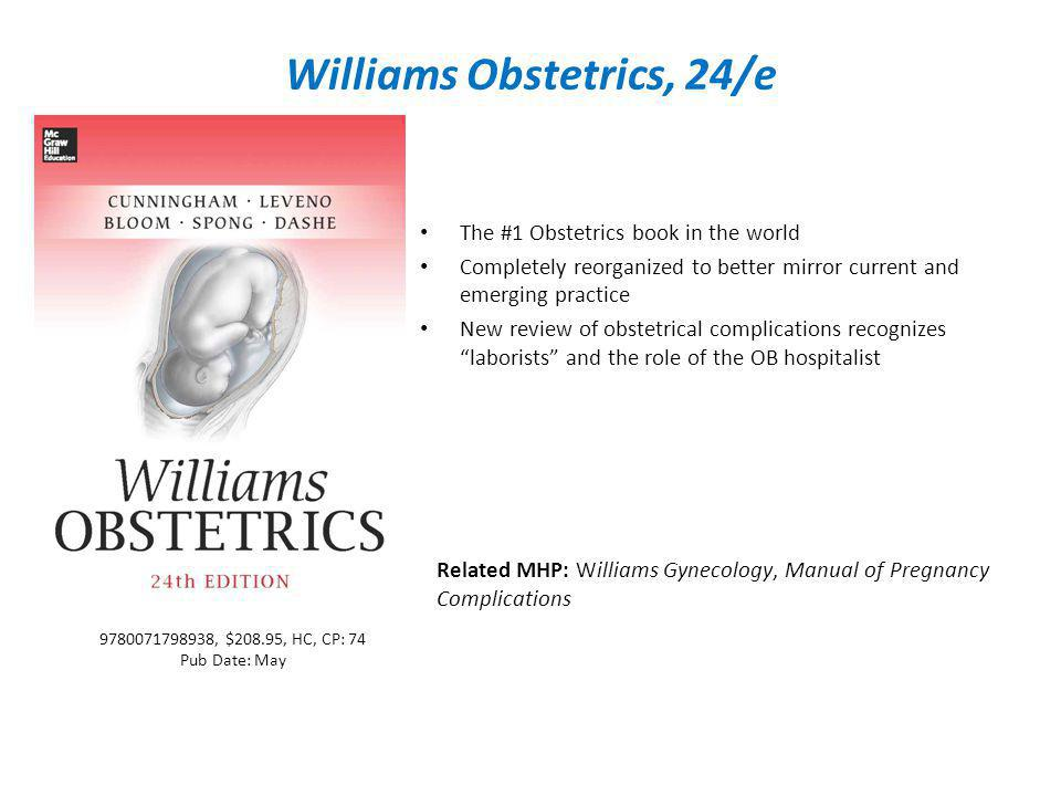 Williams Obstetrics, 24/e The #1 Obstetrics book in the world Completely reorganized to better mirror current and emerging practice New review of obstetrical complications recognizes laborists and the role of the OB hospitalist Related MHP: Williams Gynecology, Manual of Pregnancy Complications 9780071798938, $208.95, HC, CP: 74 Pub Date: May