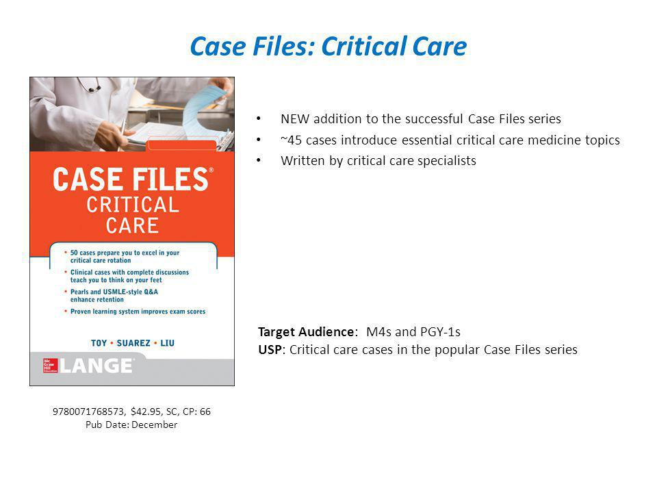 Case Files: Critical Care NEW addition to the successful Case Files series ~45 cases introduce essential critical care medicine topics Written by critical care specialists Target Audience: M4s and PGY-1s USP: Critical care cases in the popular Case Files series 9780071768573, $42.95, SC, CP: 66 Pub Date: December