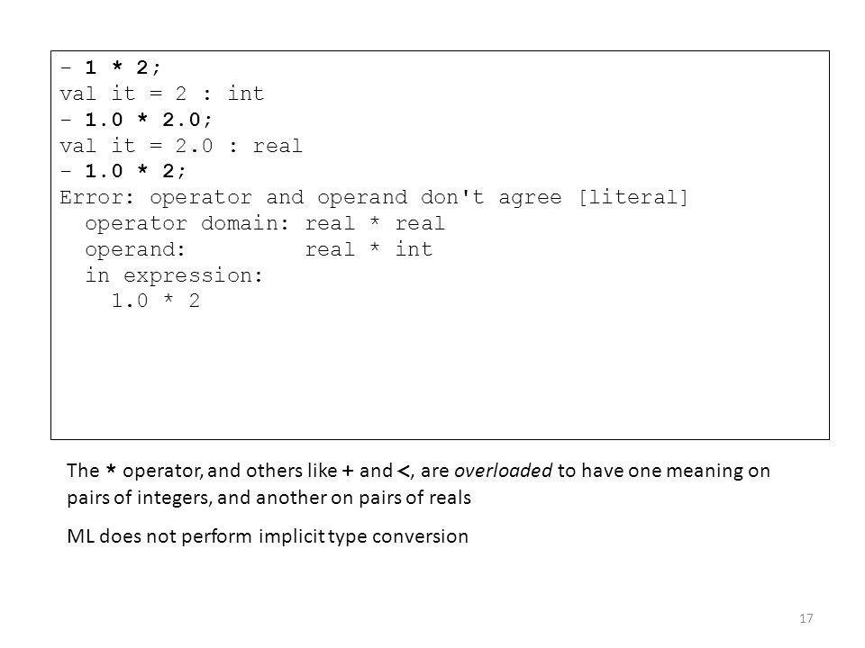 - 1 * 2; val it = 2 : int - 1.0 * 2.0; val it = 2.0 : real - 1.0 * 2; Error: operator and operand don't agree [literal] operator domain: real * real o
