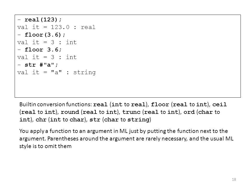 - real(123); val it = 123.0 : real - floor(3.6); val it = 3 : int - floor 3.6; val it = 3 : int - str #