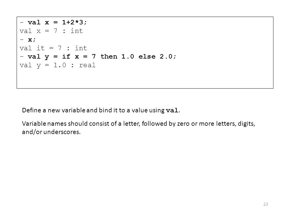 - val x = 1+2*3; val x = 7 : int - x; val it = 7 : int - val y = if x = 7 then 1.0 else 2.0; val y = 1.0 : real Define a new variable and bind it to a