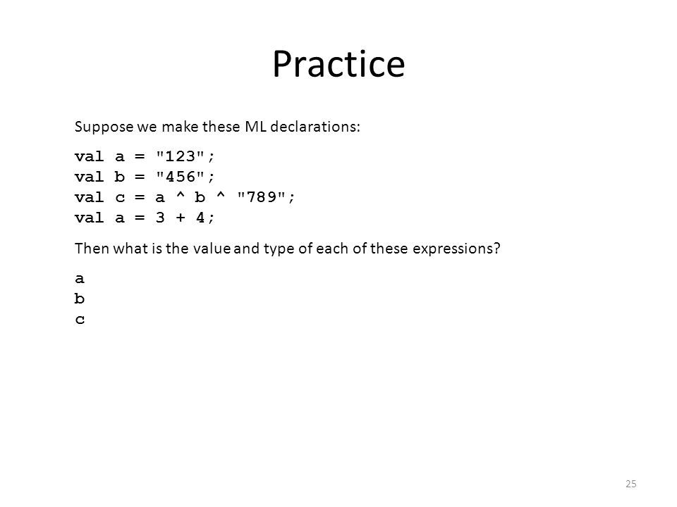 Practice Suppose we make these ML declarations: val a =