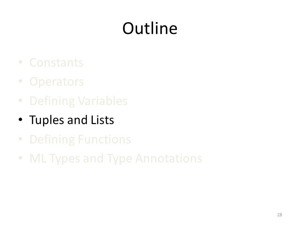 Outline Constants Operators Defining Variables Tuples and Lists Defining Functions ML Types and Type Annotations 28