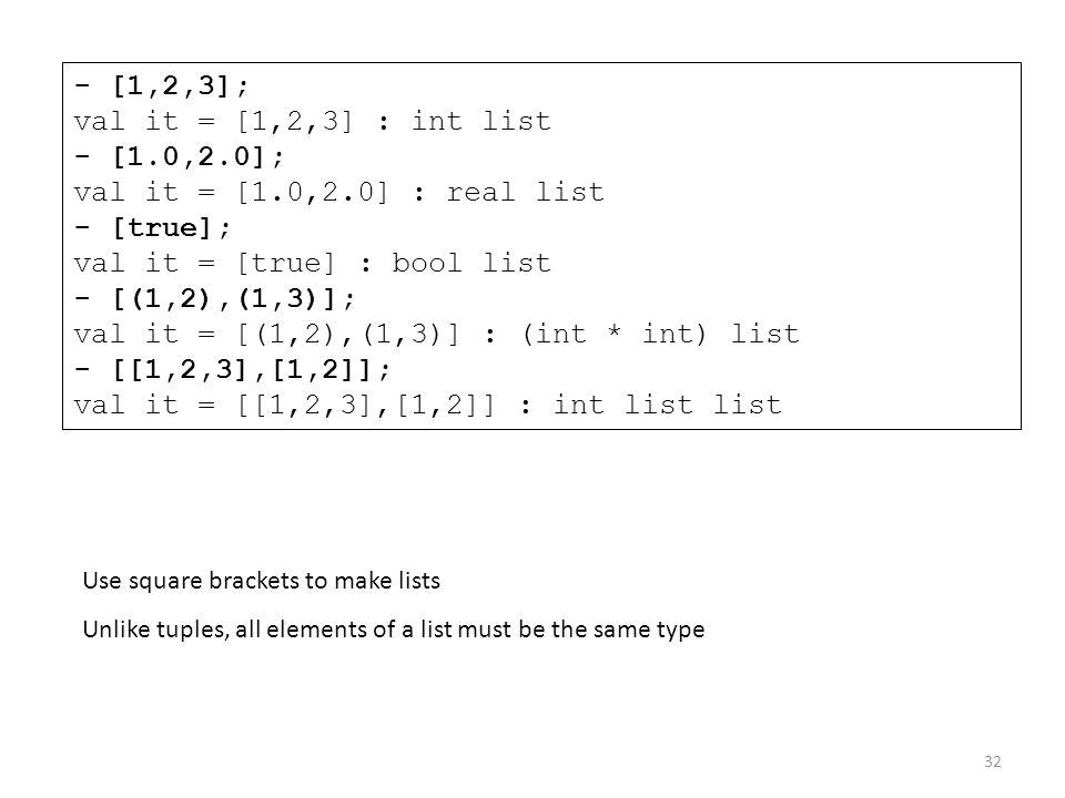 - [1,2,3]; val it = [1,2,3] : int list - [1.0,2.0]; val it = [1.0,2.0] : real list - [true]; val it = [true] : bool list - [(1,2),(1,3)]; val it = [(1