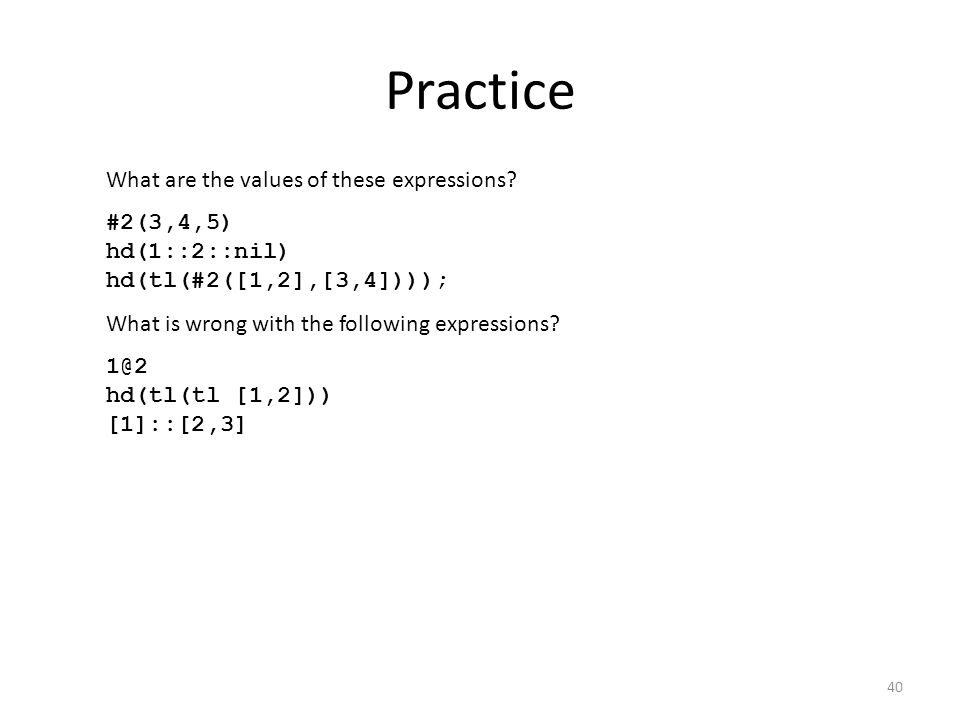 Practice What are the values of these expressions? #2(3,4,5) hd(1::2::nil) hd(tl(#2([1,2],[3,4]))); What is wrong with the following expressions? 1@2