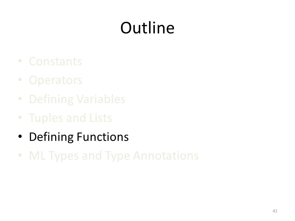 Outline Constants Operators Defining Variables Tuples and Lists Defining Functions ML Types and Type Annotations 41