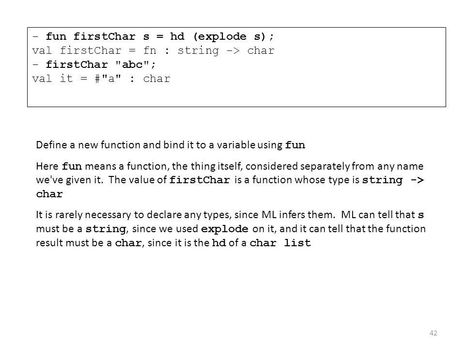 - fun firstChar s = hd (explode s); val firstChar = fn : string -> char - firstChar