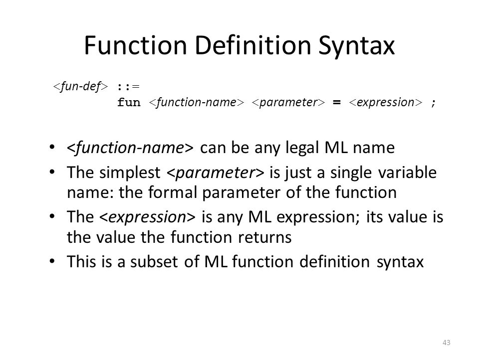 Function Definition Syntax can be any legal ML name The simplest is just a single variable name: the formal parameter of the function The is any ML ex