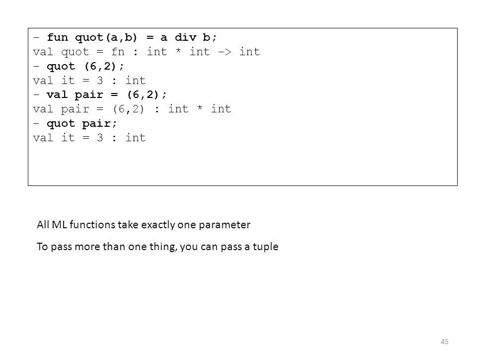 - fun quot(a,b) = a div b; val quot = fn : int * int -> int - quot (6,2); val it = 3 : int - val pair = (6,2); val pair = (6,2) : int * int - quot pai