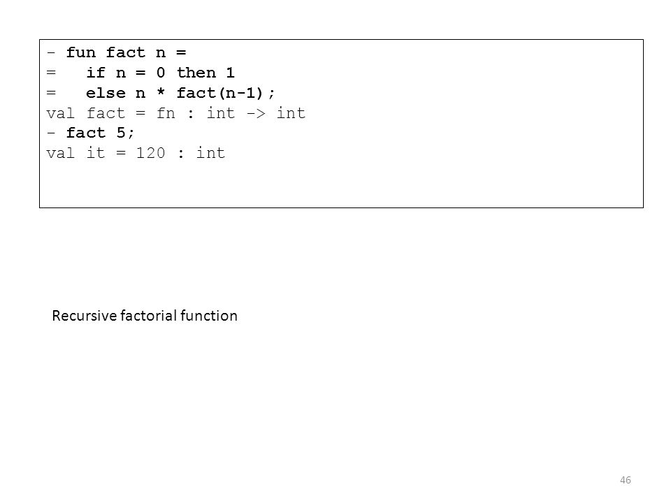 - fun fact n = = if n = 0 then 1 = else n * fact(n-1); val fact = fn : int -> int - fact 5; val it = 120 : int Recursive factorial function 46