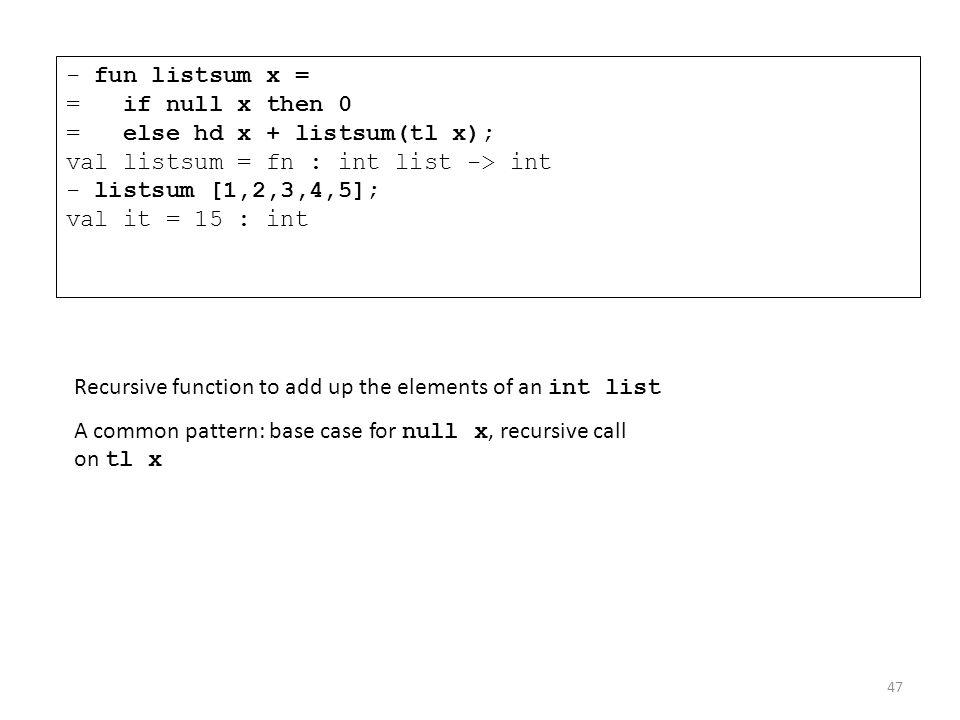 - fun listsum x = = if null x then 0 = else hd x + listsum(tl x); val listsum = fn : int list -> int - listsum [1,2,3,4,5]; val it = 15 : int Recursiv