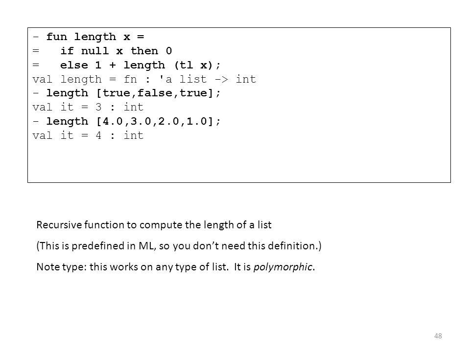 - fun length x = = if null x then 0 = else 1 + length (tl x); val length = fn : 'a list -> int - length [true,false,true]; val it = 3 : int - length [