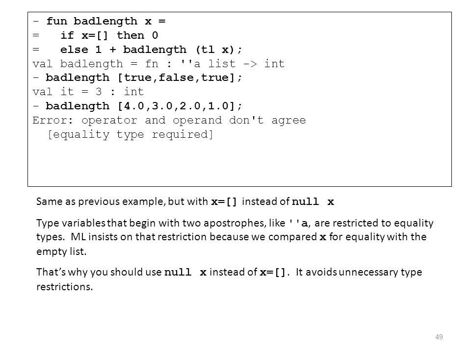 - fun badlength x = = if x=[] then 0 = else 1 + badlength (tl x); val badlength = fn : ''a list -> int - badlength [true,false,true]; val it = 3 : int