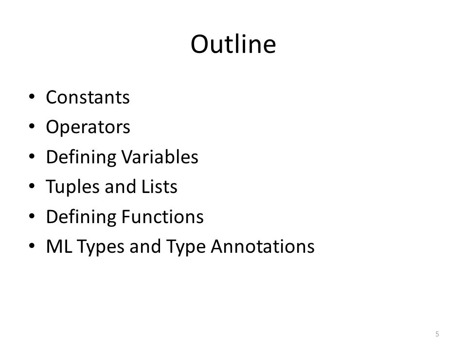 Outline Constants Operators Defining Variables Tuples and Lists Defining Functions ML Types and Type Annotations 5