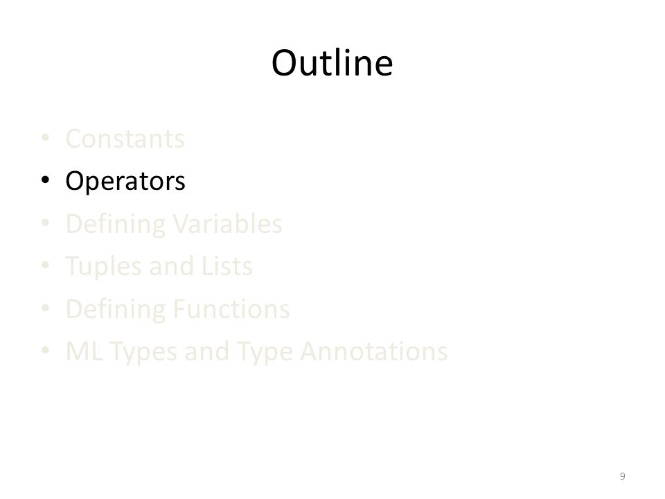 Outline Constants Operators Defining Variables Tuples and Lists Defining Functions ML Types and Type Annotations 9
