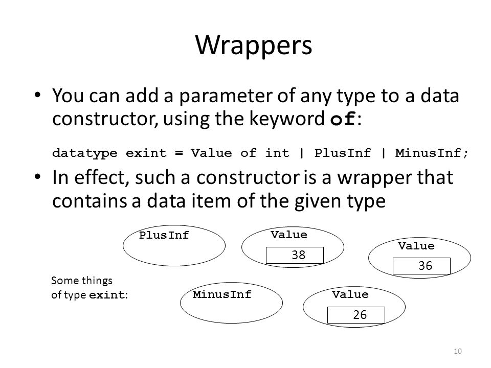 Wrappers You can add a parameter of any type to a data constructor, using the keyword of : datatype exint = Value of int | PlusInf | MinusInf; In effect, such a constructor is a wrapper that contains a data item of the given type PlusInf Value 36 MinusInfValue 26 Value 38 Some things of type exint : 10