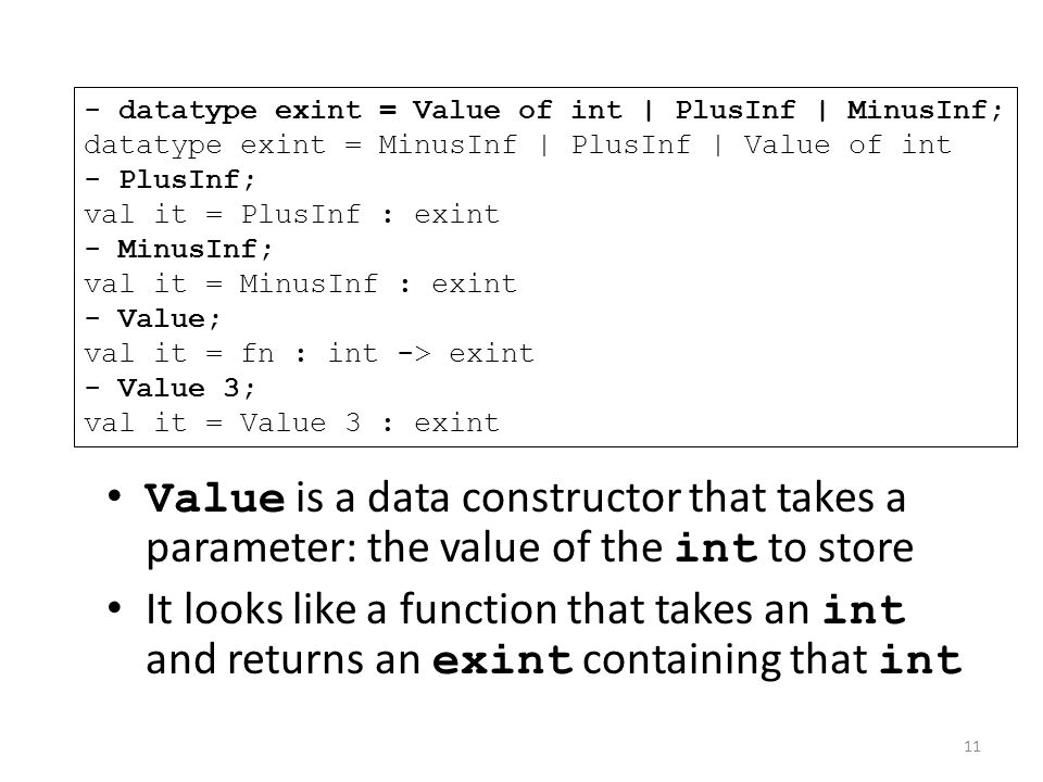 Value is a data constructor that takes a parameter: the value of the int to store It looks like a function that takes an int and returns an exint containing that int - datatype exint = Value of int | PlusInf | MinusInf; datatype exint = MinusInf | PlusInf | Value of int - PlusInf; val it = PlusInf : exint - MinusInf; val it = MinusInf : exint - Value; val it = fn : int -> exint - Value 3; val it = Value 3 : exint 11