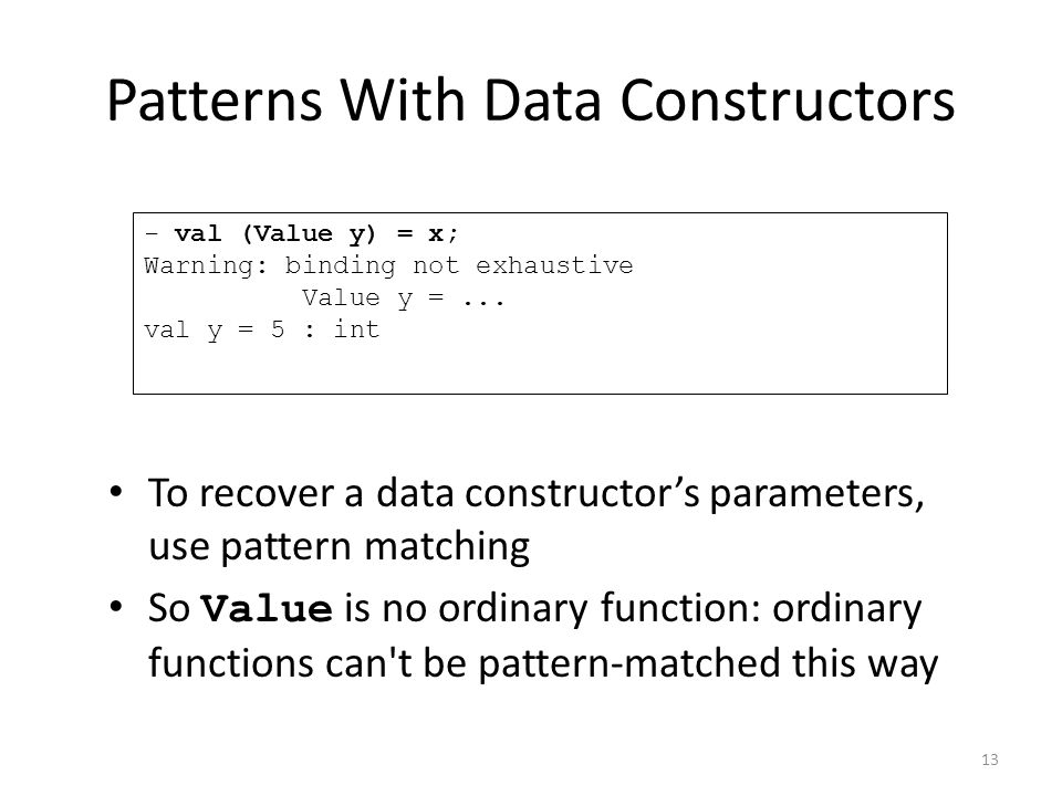 To recover a data constructor's parameters, use pattern matching So Value is no ordinary function: ordinary functions can t be pattern-matched this way - val (Value y) = x; Warning: binding not exhaustive Value y =...