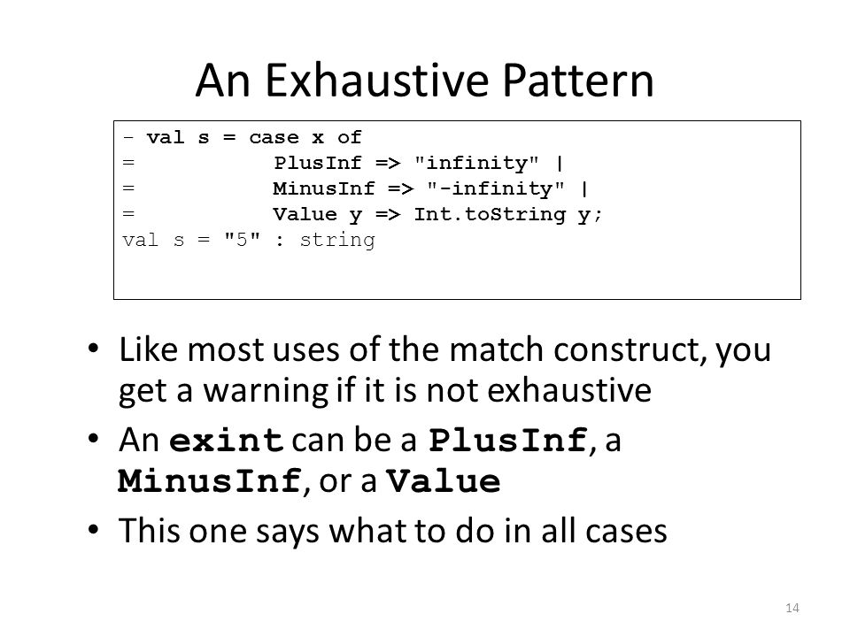 An Exhaustive Pattern Like most uses of the match construct, you get a warning if it is not exhaustive An exint can be a PlusInf, a MinusInf, or a Value This one says what to do in all cases - val s = case x of = PlusInf => infinity | = MinusInf => -infinity | = Value y => Int.toString y; val s = 5 : string 14