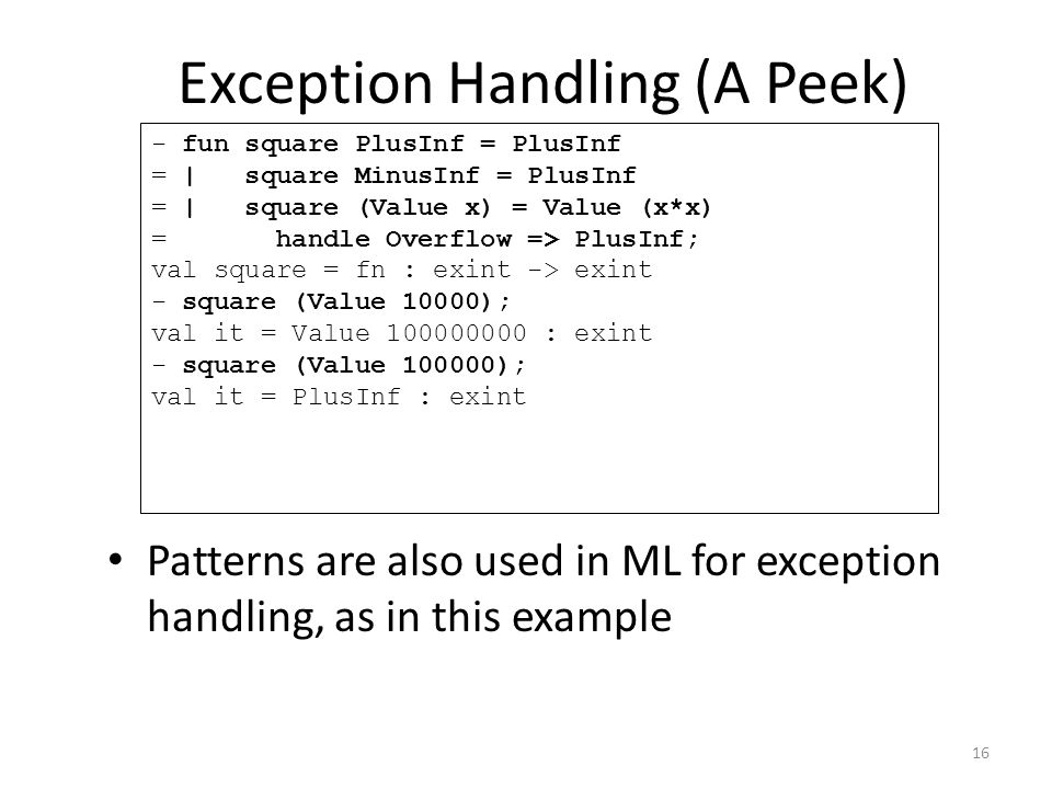 Exception Handling (A Peek) Patterns are also used in ML for exception handling, as in this example - fun square PlusInf = PlusInf = | square MinusInf = PlusInf = | square (Value x) = Value (x*x) = handle Overflow => PlusInf; val square = fn : exint -> exint - square (Value 10000); val it = Value 100000000 : exint - square (Value 100000); val it = PlusInf : exint 16