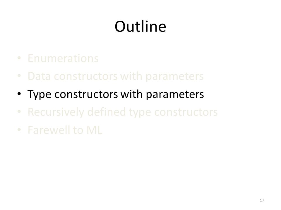 Outline Enumerations Data constructors with parameters Type constructors with parameters Recursively defined type constructors Farewell to ML 17