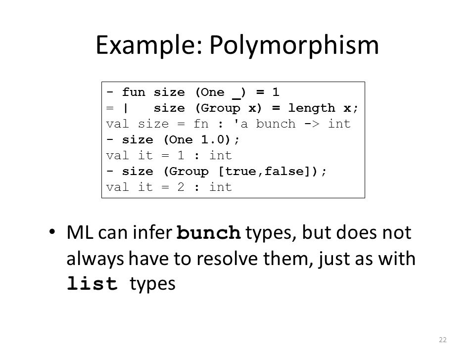ML can infer bunch types, but does not always have to resolve them, just as with list types - fun size (One _) = 1 = | size (Group x) = length x; val size = fn : a bunch -> int - size (One 1.0); val it = 1 : int - size (Group [true,false]); val it = 2 : int Example: Polymorphism 22