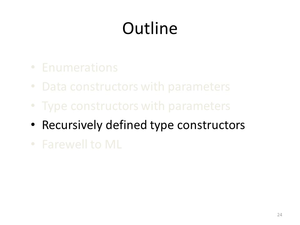 Outline Enumerations Data constructors with parameters Type constructors with parameters Recursively defined type constructors Farewell to ML 24