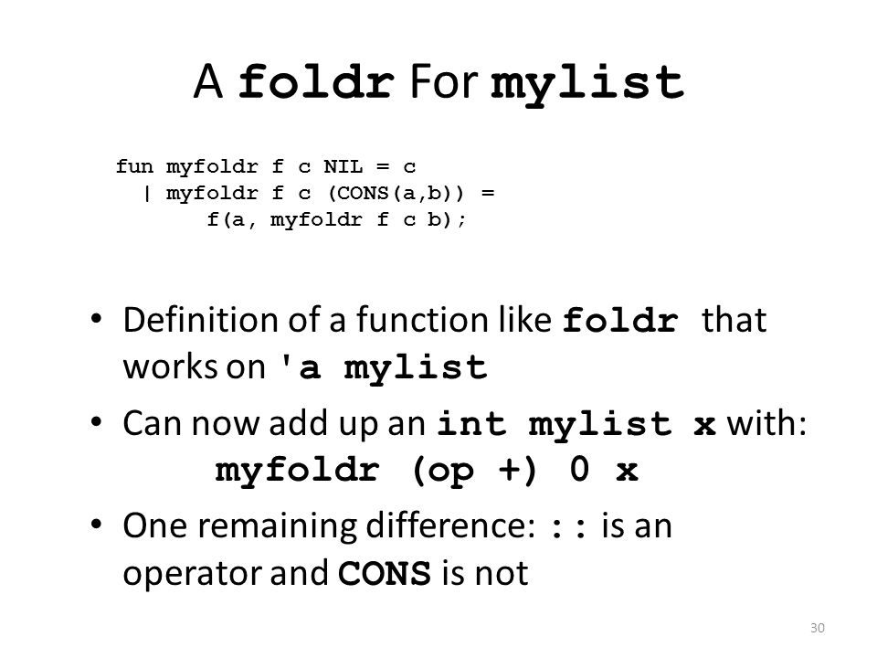 Definition of a function like foldr that works on a mylist Can now add up an int mylist x with: myfoldr (op +) 0 x One remaining difference: :: is an operator and CONS is not fun myfoldr f c NIL = c | myfoldr f c (CONS(a,b)) = f(a, myfoldr f c b); A foldr For mylist 30