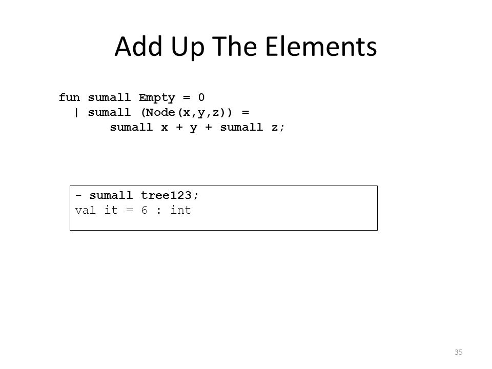 Add Up The Elements fun sumall Empty = 0 | sumall (Node(x,y,z)) = sumall x + y + sumall z; - sumall tree123; val it = 6 : int 35