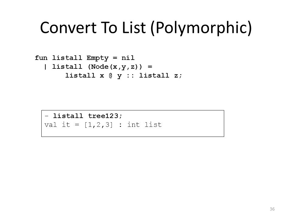 Convert To List (Polymorphic) fun listall Empty = nil | listall (Node(x,y,z)) = listall x @ y :: listall z; - listall tree123; val it = [1,2,3] : int list 36