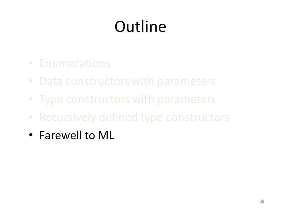 Outline Enumerations Data constructors with parameters Type constructors with parameters Recursively defined type constructors Farewell to ML 38