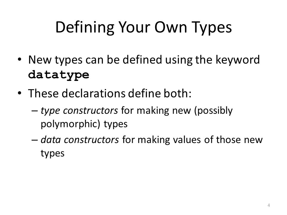 Defining Your Own Types New types can be defined using the keyword datatype These declarations define both: – type constructors for making new (possibly polymorphic) types – data constructors for making values of those new types 4