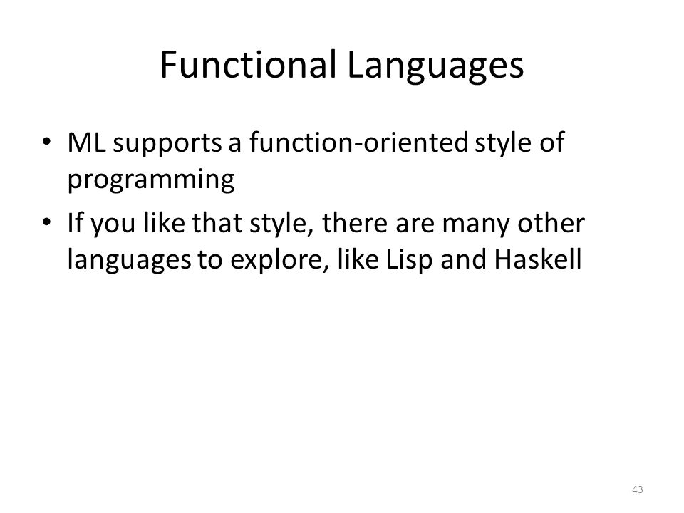 Functional Languages ML supports a function-oriented style of programming If you like that style, there are many other languages to explore, like Lisp and Haskell 43