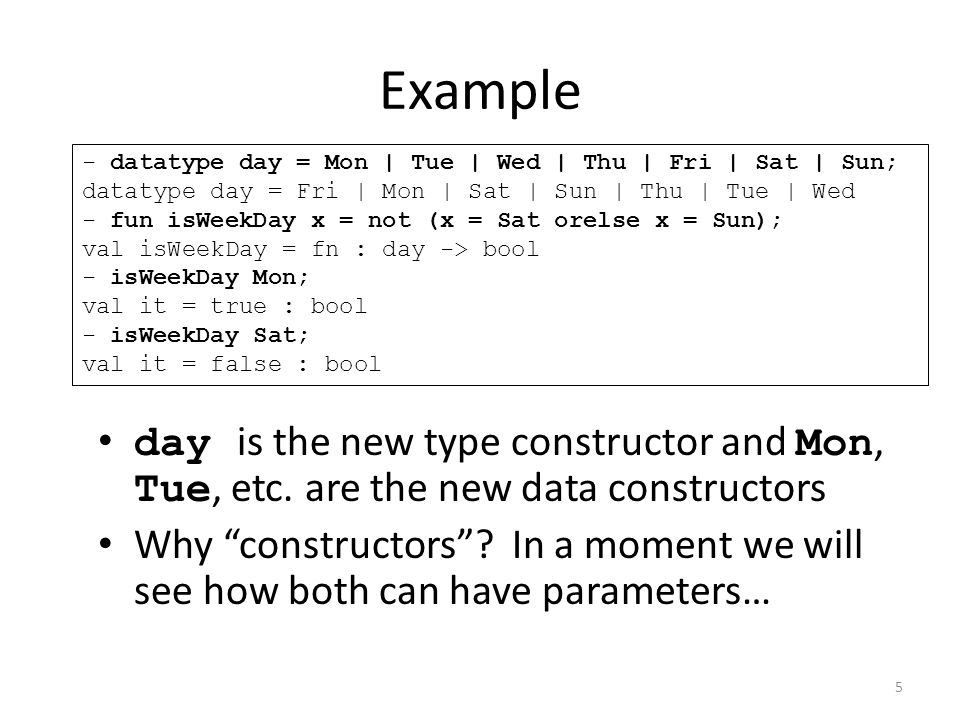 - datatype day = Mon | Tue | Wed | Thu | Fri | Sat | Sun; datatype day = Fri | Mon | Sat | Sun | Thu | Tue | Wed - fun isWeekDay x = not (x = Sat orelse x = Sun); val isWeekDay = fn : day -> bool - isWeekDay Mon; val it = true : bool - isWeekDay Sat; val it = false : bool day is the new type constructor and Mon, Tue, etc.