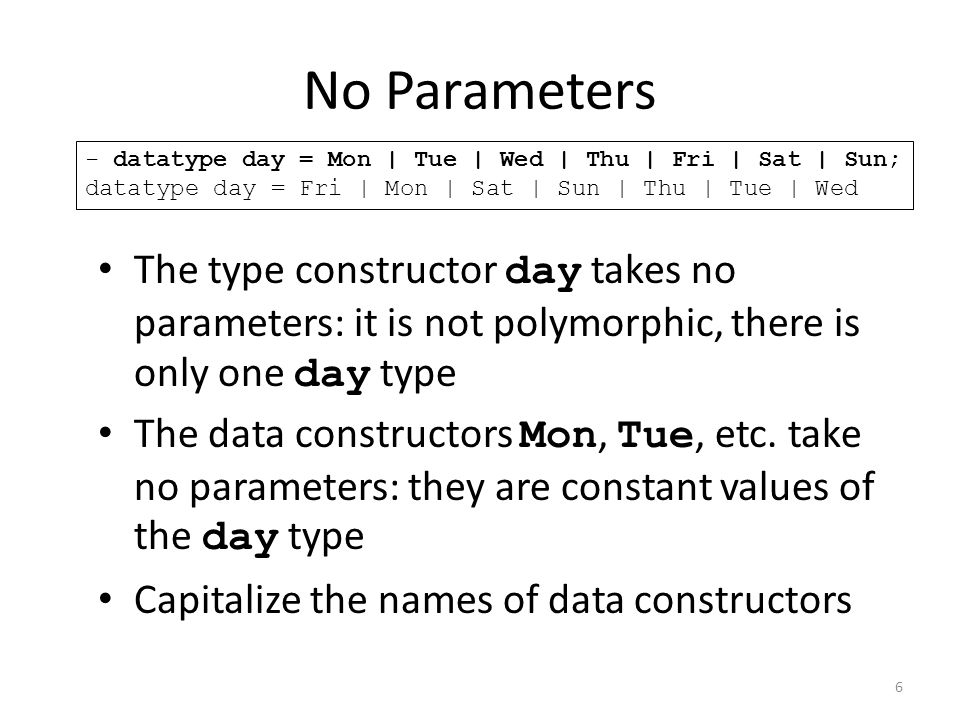 The type constructor day takes no parameters: it is not polymorphic, there is only one day type The data constructors Mon, Tue, etc.