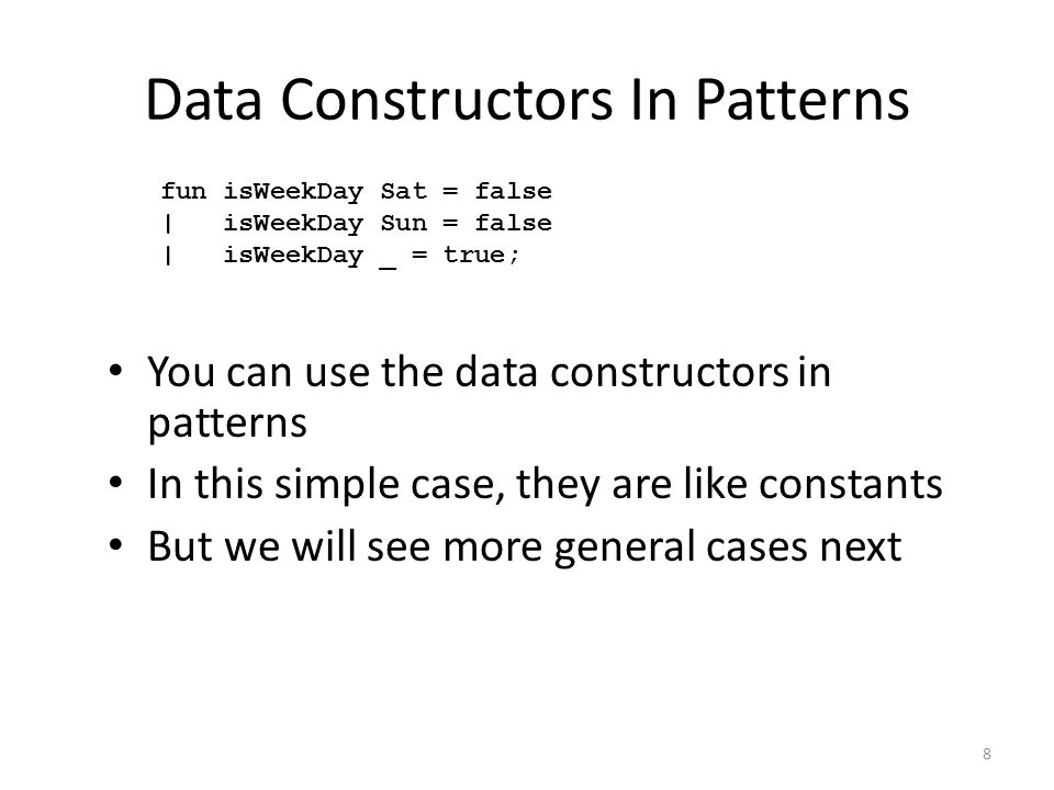 You can use the data constructors in patterns In this simple case, they are like constants But we will see more general cases next fun isWeekDay Sat = false | isWeekDay Sun = false | isWeekDay _ = true; Data Constructors In Patterns 8
