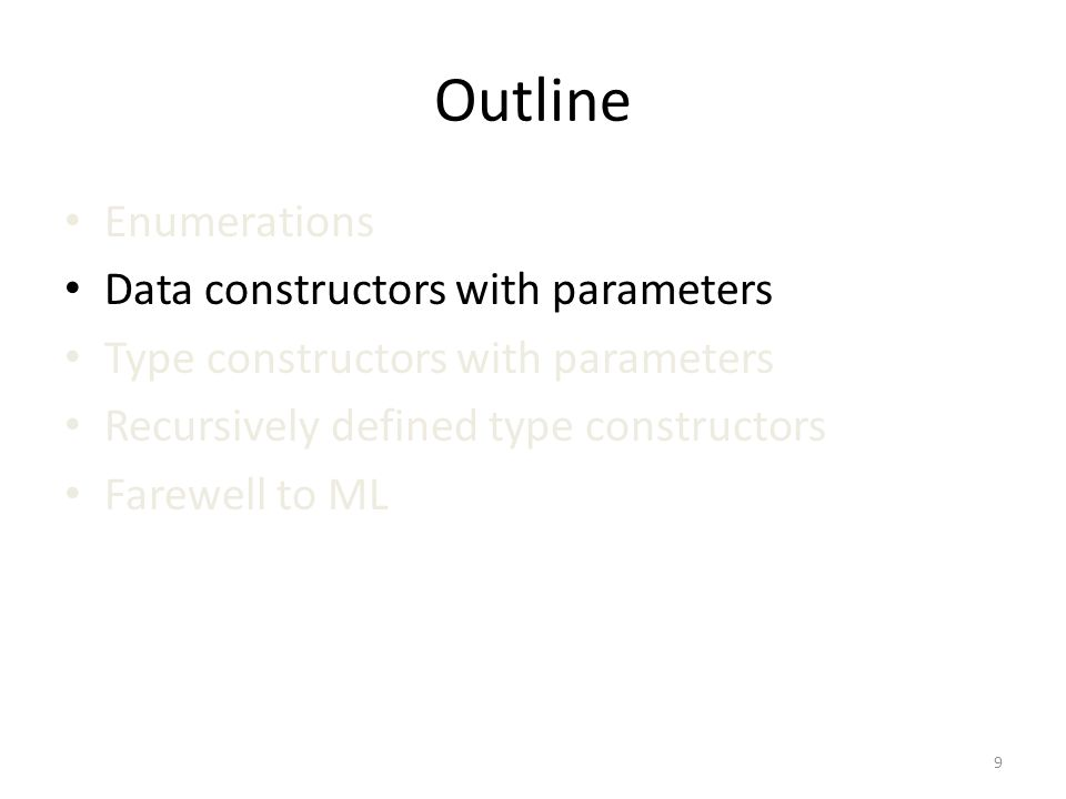 Outline Enumerations Data constructors with parameters Type constructors with parameters Recursively defined type constructors Farewell to ML 9
