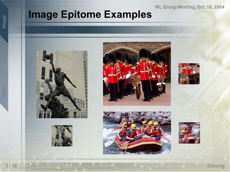 ML Group Meeting, Oct. 18, 2004 Image Learning Video Cheung3 / 18 Image Epitome Examples