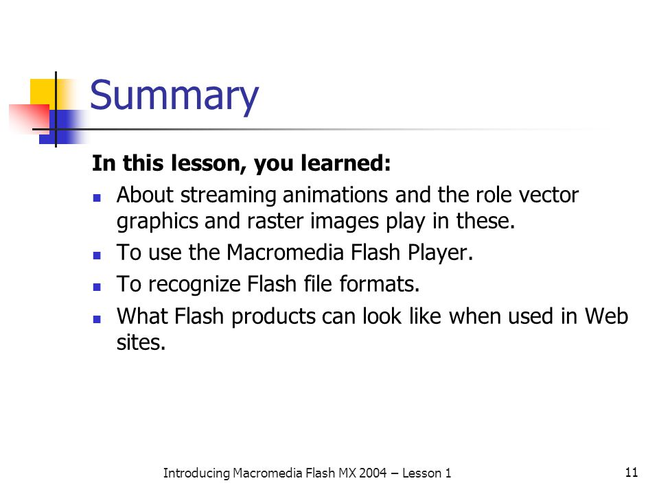 11 Introducing Macromedia Flash MX 2004 – Lesson 1 Summary In this lesson, you learned: About streaming animations and the role vector graphics and raster images play in these.