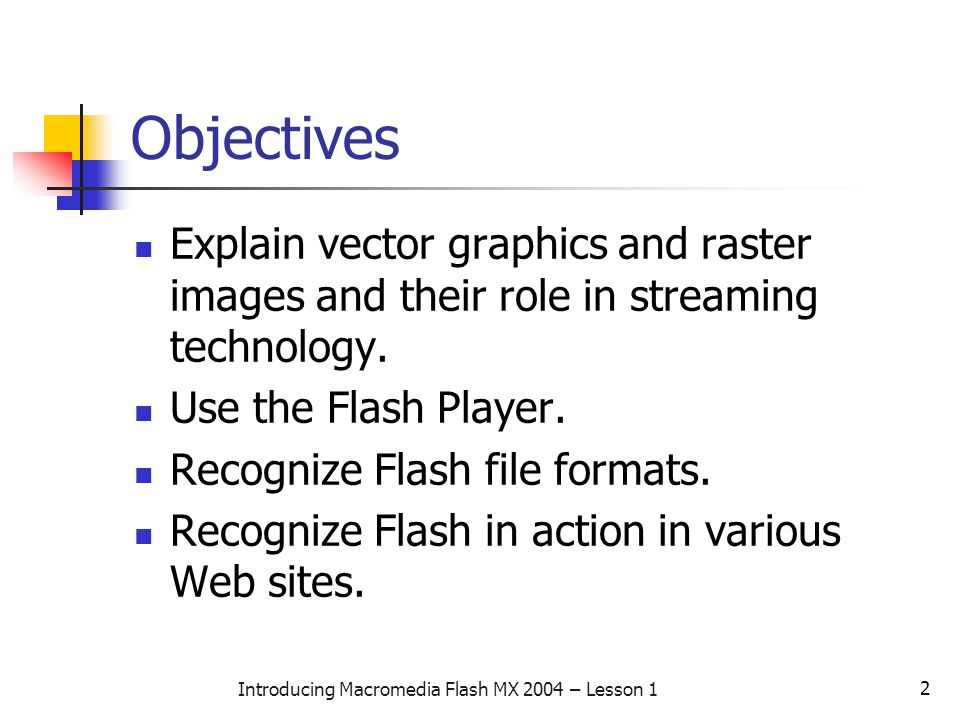 2 Introducing Macromedia Flash MX 2004 – Lesson 1 Objectives Explain vector graphics and raster images and their role in streaming technology.