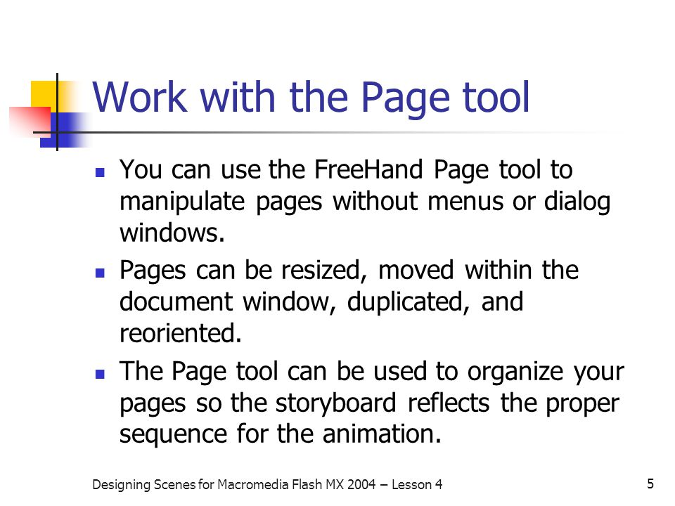 5 Designing Scenes for Macromedia Flash MX 2004 – Lesson 4 Work with the Page tool You can use the FreeHand Page tool to manipulate pages without menus or dialog windows.